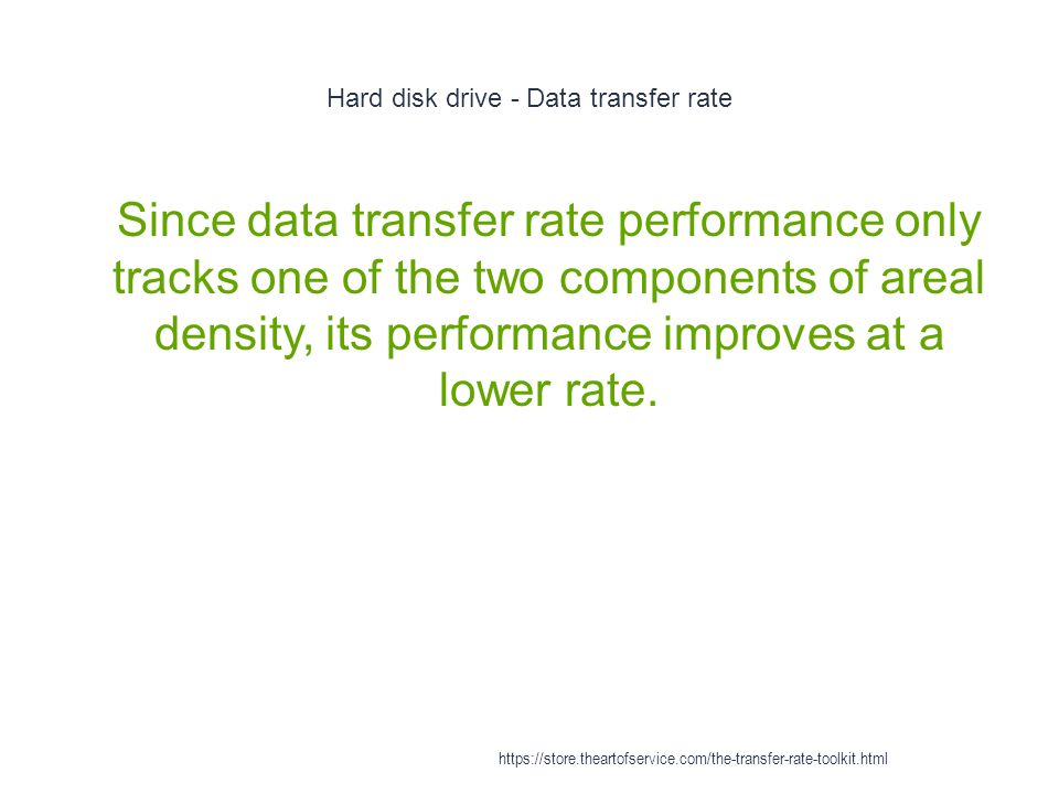 Hard disk drive - Data transfer rate 1 Since data transfer rate performance only tracks one of the two components of areal density, its performance improves at a lower rate.