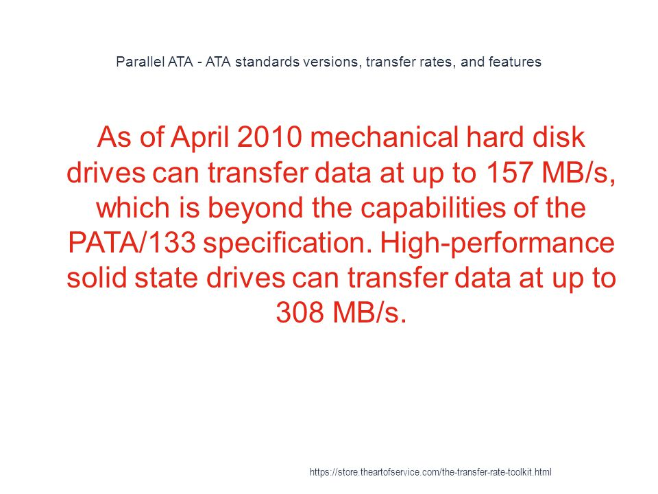 Parallel ATA - ATA standards versions, transfer rates, and features 1 As of April 2010 mechanical hard disk drives can transfer data at up to 157 MB/s, which is beyond the capabilities of the PATA/133 specification.