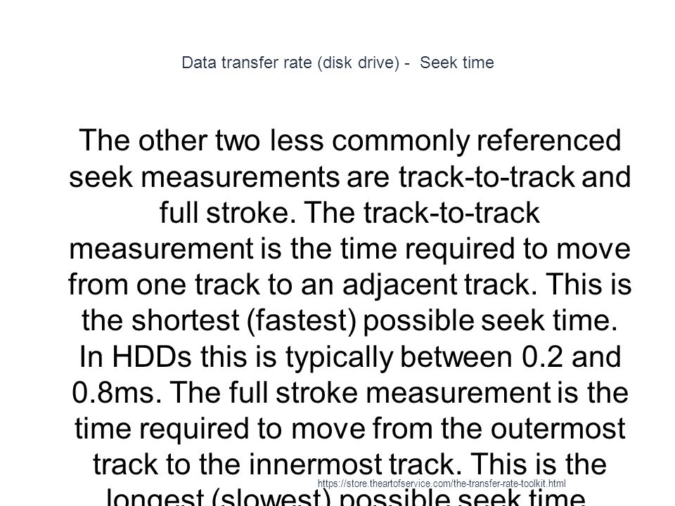 Data transfer rate (disk drive) - Seek time 1 The other two less commonly referenced seek measurements are track-to-track and full stroke.