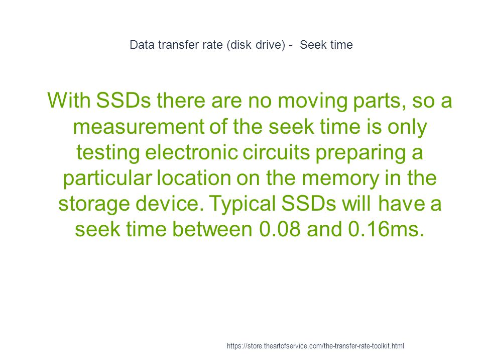 Data transfer rate (disk drive) - Seek time 1 With SSDs there are no moving parts, so a measurement of the seek time is only testing electronic circuits preparing a particular location on the memory in the storage device.