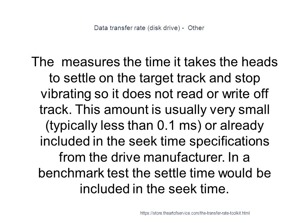 Data transfer rate (disk drive) - Other 1 The measures the time it takes the heads to settle on the target track and stop vibrating so it does not read or write off track.