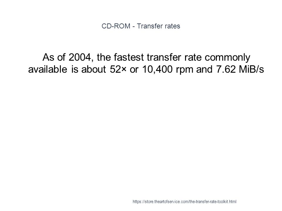 CD-ROM XA - Transfer rates 1 Additionally, with a 700MB CD-ROM fully readable in under 2½ minutes at 52× CAV, increases in actual data transfer rate are decreasingly influential on overall effective drive speed when taken into consideration with other factors such as loading/unloading, media recognition, spin up/down and random seek times, making for much decreased returns on development investment https://store.theartofservice.com/the-transfer-rate-toolkit.html