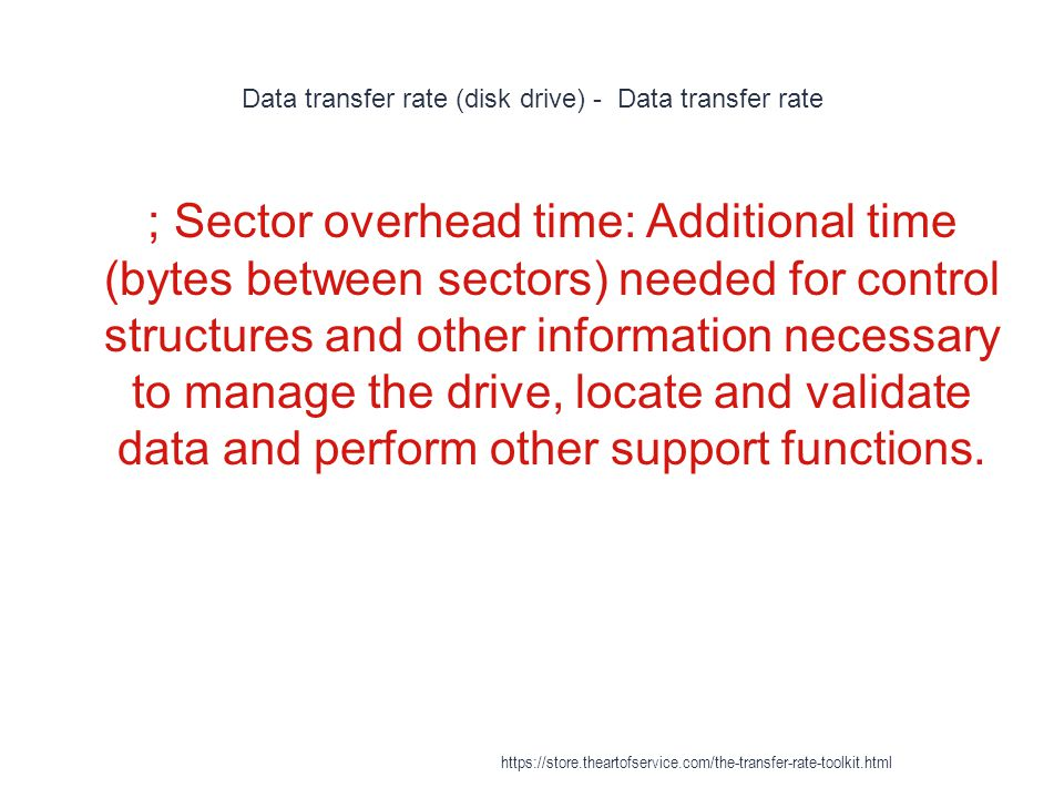 Data transfer rate (disk drive) - Data transfer rate 1 ; Sector overhead time: Additional time (bytes between sectors) needed for control structures and other information necessary to manage the drive, locate and validate data and perform other support functions.