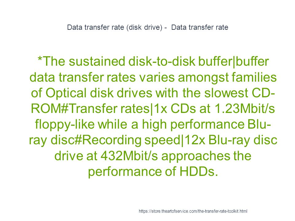 Data transfer rate (disk drive) - Data transfer rate 1 *The sustained disk-to-disk buffer|buffer data transfer rates varies amongst families of Optical disk drives with the slowest CD- ROM#Transfer rates|1x CDs at 1.23Mbit/s floppy-like while a high performance Blu- ray disc#Recording speed|12x Blu-ray disc drive at 432Mbit/s approaches the performance of HDDs.