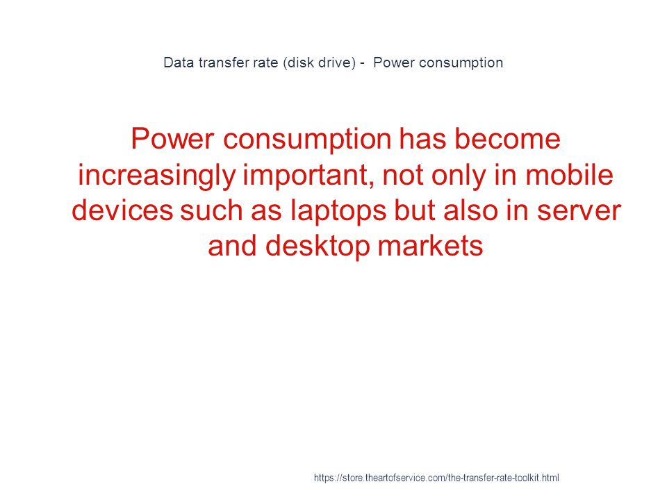 Data transfer rate (disk drive) - Power consumption 1 Power consumption has become increasingly important, not only in mobile devices such as laptops but also in server and desktop markets https://store.theartofservice.com/the-transfer-rate-toolkit.html