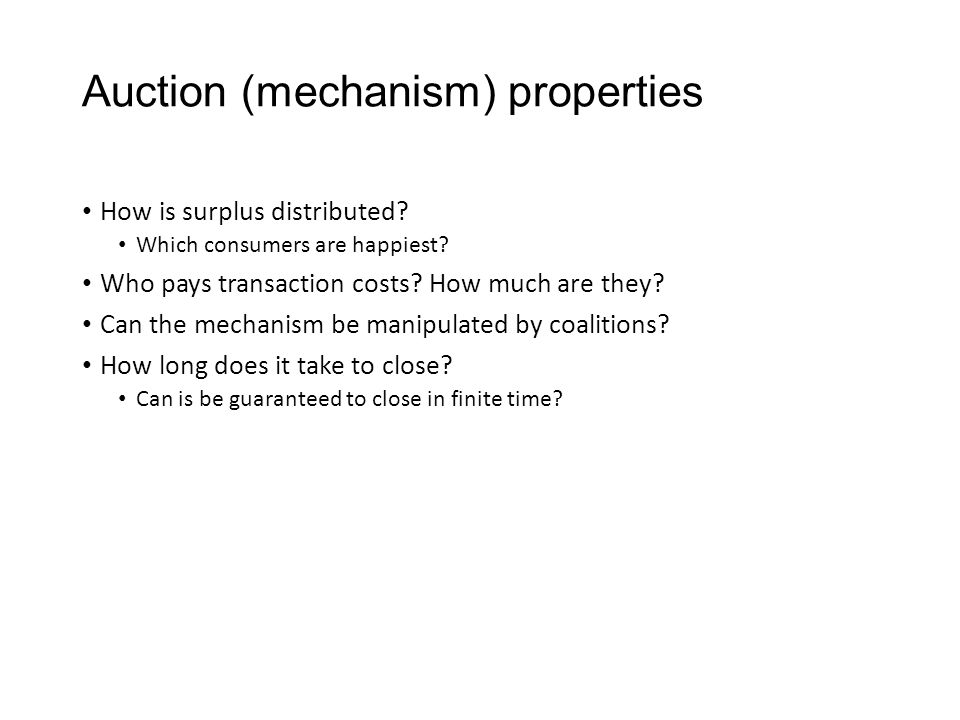 Auction (mechanism) properties How is surplus distributed? Which consumers are happiest? Who pays transaction costs? How much are they? Can the mechan
