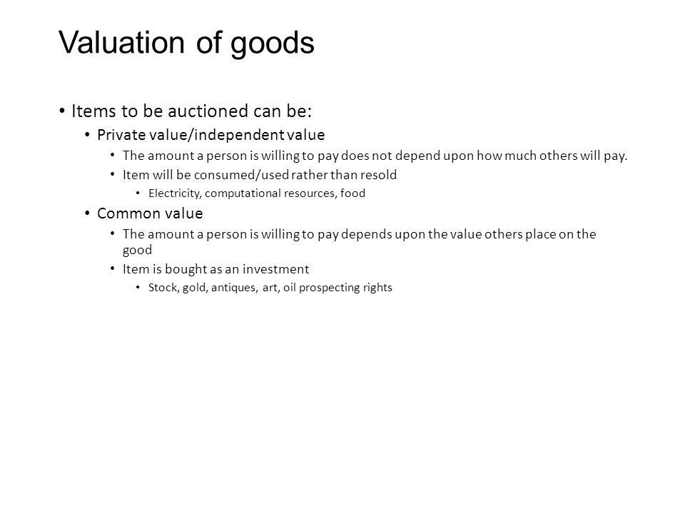 Valuation of goods Items to be auctioned can be: Private value/independent value The amount a person is willing to pay does not depend upon how much others will pay.