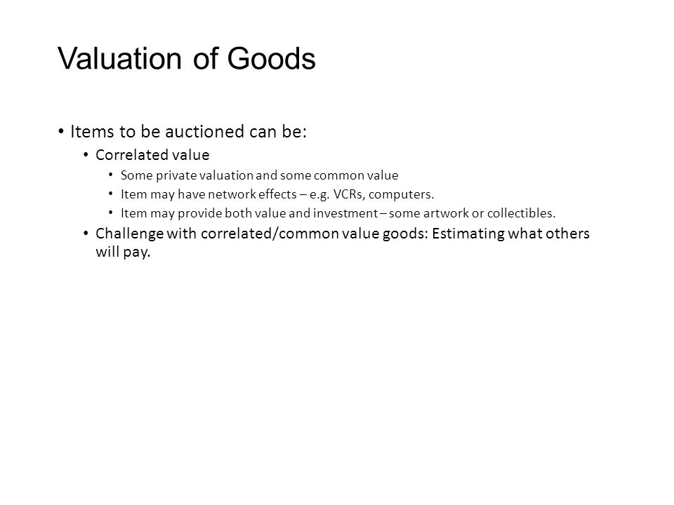 Valuation of Goods Items to be auctioned can be: Correlated value Some private valuation and some common value Item may have network effects – e.g. VC