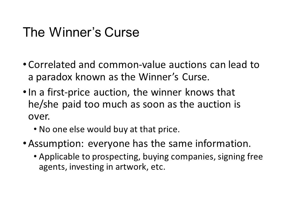 The Winner's Curse Correlated and common-value auctions can lead to a paradox known as the Winner's Curse. In a first-price auction, the winner knows