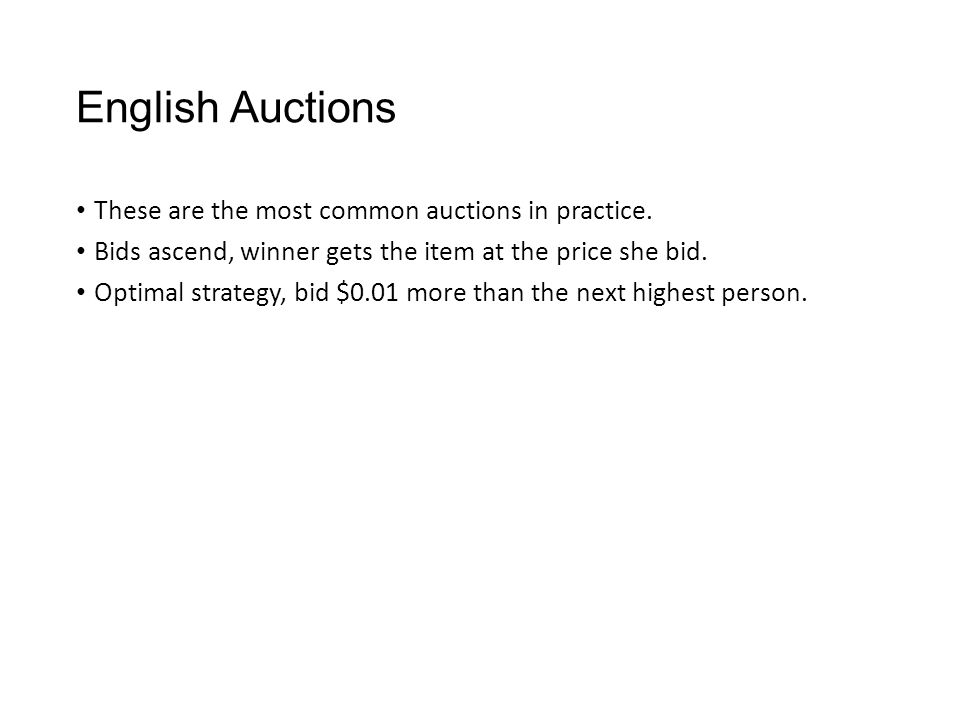 English Auctions These are the most common auctions in practice. Bids ascend, winner gets the item at the price she bid. Optimal strategy, bid $0.01 m