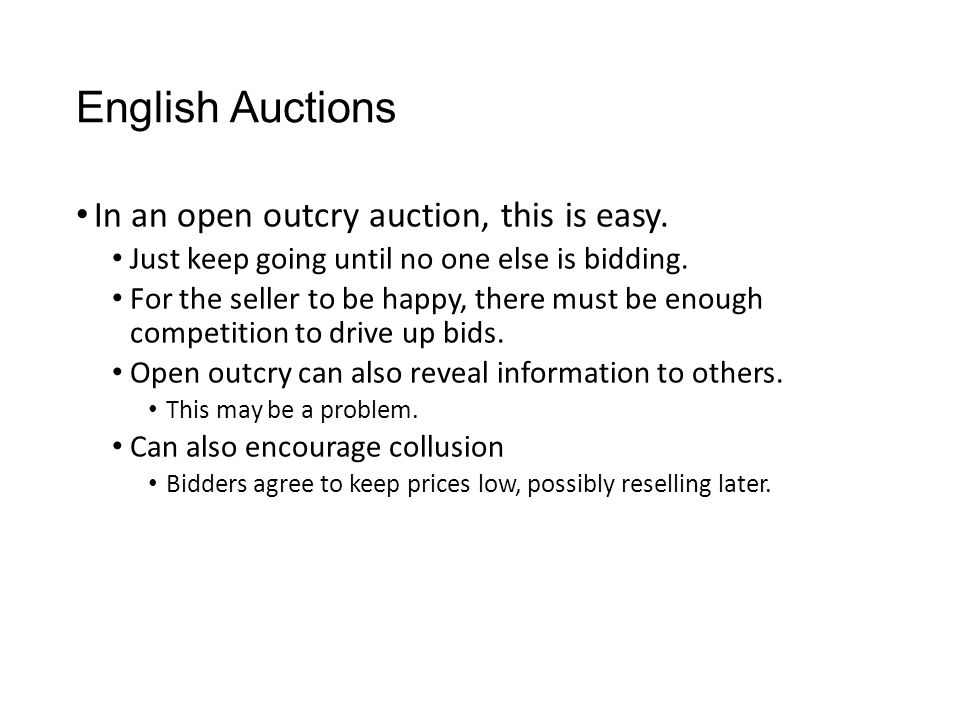 English Auctions In an open outcry auction, this is easy. Just keep going until no one else is bidding. For the seller to be happy, there must be enou
