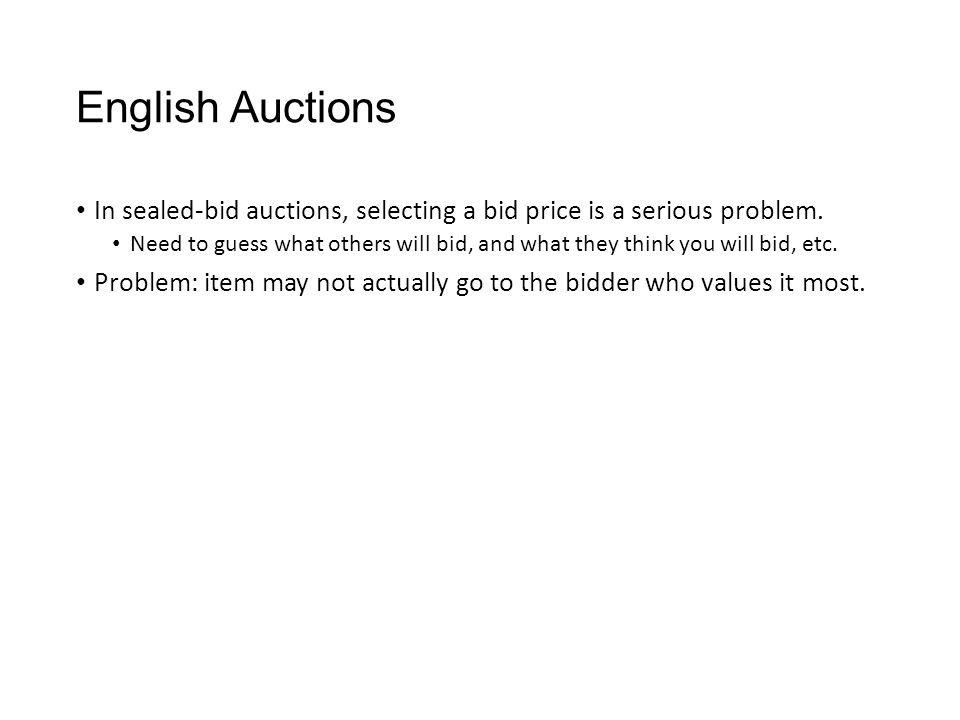 English Auctions In sealed-bid auctions, selecting a bid price is a serious problem. Need to guess what others will bid, and what they think you will