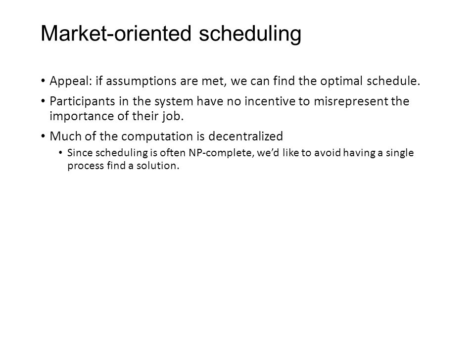 Market-oriented scheduling Appeal: if assumptions are met, we can find the optimal schedule. Participants in the system have no incentive to misrepres