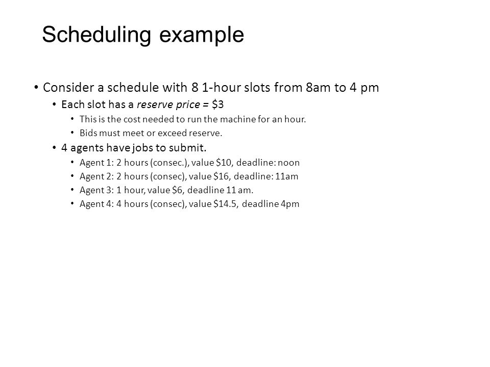 Scheduling example Consider a schedule with 8 1-hour slots from 8am to 4 pm Each slot has a reserve price = $3 This is the cost needed to run the mach