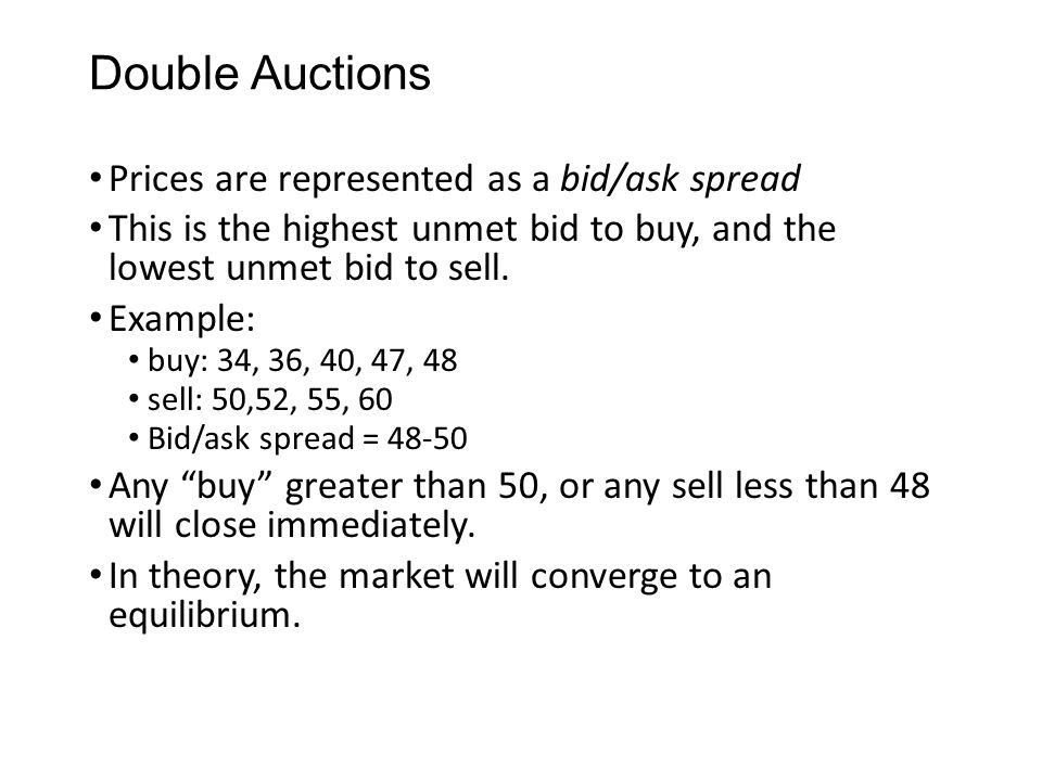 Double Auctions Prices are represented as a bid/ask spread This is the highest unmet bid to buy, and the lowest unmet bid to sell. Example: buy: 34, 3