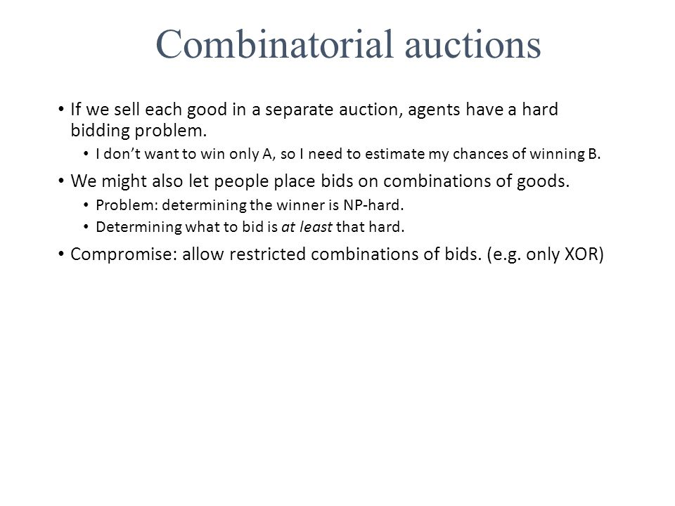 If we sell each good in a separate auction, agents have a hard bidding problem. I don't want to win only A, so I need to estimate my chances of winnin
