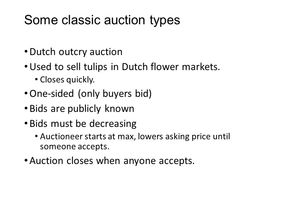 Some classic auction types Dutch outcry auction Used to sell tulips in Dutch flower markets. Closes quickly. One-sided (only buyers bid) Bids are publ
