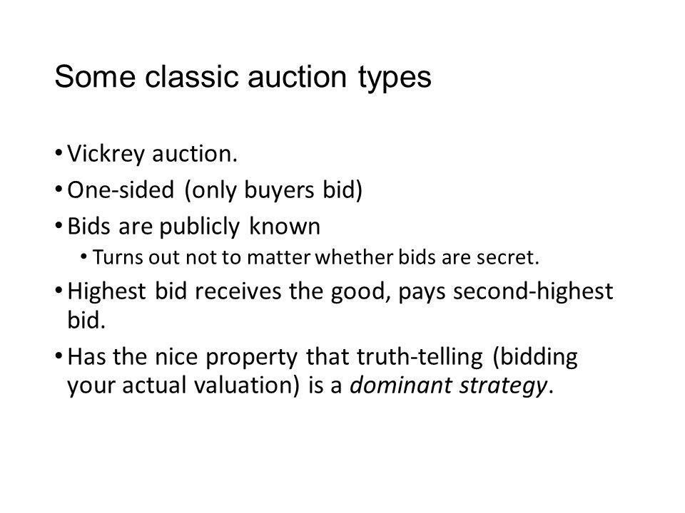 Some classic auction types Vickrey auction. One-sided (only buyers bid) Bids are publicly known Turns out not to matter whether bids are secret. Highe
