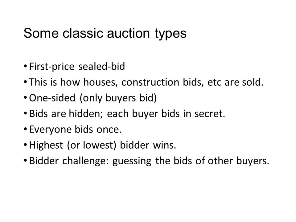 Some classic auction types First-price sealed-bid This is how houses, construction bids, etc are sold.