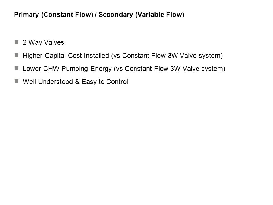 46 Summary on VPF Design Chillers Size equally with same WPDs (best) Respect Min/Max Flows through chillers Set Pump VSD Ramp function to about 10%/min (600 sec 0 to Max Speed) Use Modulating or Strokeable Valves (preferred) on chiller evaps, headered pumping Use 2 Position Valves (1 min stroke) on chiller evaps, dedicated pumping Pumps VSD Controllers Headered Pumping Arrangement (preferred) Dedicated Pumping OK (over-size pumps) 2 Way Valves Select for Static, Dynamic, Close-off ratings (PSID) equal to pump SOH (plus fill pressure) Range-ability 100 to 200:1 If Bypass – fast acting, linear proportion If Coils – slow acting, equal percentage, On-Off stagger air units (10-15 min intervals) Controls Set-point far out in index circuit (lower the value, the better the pump energy) Set Ramp function in VSD Controller (10%/min average) Run 1 more pump than chillers (when headered) Chillers On by common Supply Temp, Load, Amps, Adj Flow (Adj for Low Delta T) Chillers Off by Amps, Load, Adj Flow (Adj for Low Delta T) Over-pump Chillers to combat Low Delta T and get Max Cap out of chillers Bypass controlled by Min flow (preferred) or Min WPD of largest chiller (locate in plant for best energy, but can go anywhere in system)