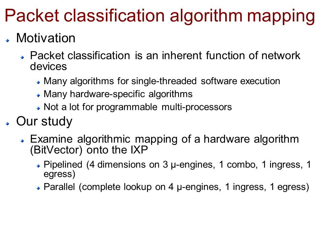 Packet classification algorithm mapping Motivation Packet classification is an inherent function of network devices Many algorithms for single-threaded software execution Many hardware-specific algorithms Not a lot for programmable multi-processors Our study Examine algorithmic mapping of a hardware algorithm (BitVector) onto the IXP Pipelined (4 dimensions on 3 µ-engines, 1 combo, 1 ingress, 1 egress) Parallel (complete lookup on 4 µ-engines, 1 ingress, 1 egress)