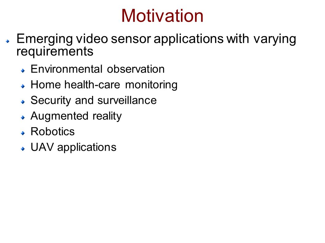 Motivation Emerging video sensor applications with varying requirements Environmental observation Home health-care monitoring Security and surveillance Augmented reality Robotics UAV applications