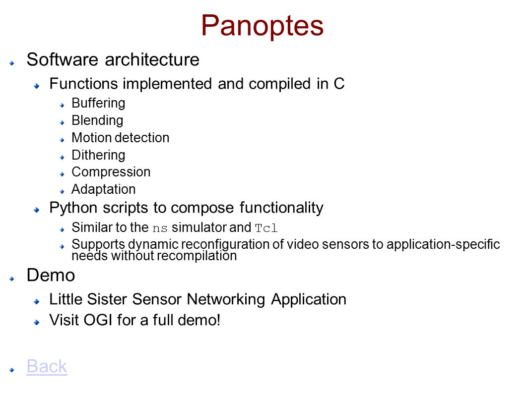 Panoptes Software architecture Functions implemented and compiled in C Buffering Blending Motion detection Dithering Compression Adaptation Python scripts to compose functionality Similar to the ns simulator and Tcl Supports dynamic reconfiguration of video sensors to application-specific needs without recompilation Demo Little Sister Sensor Networking Application Visit OGI for a full demo.