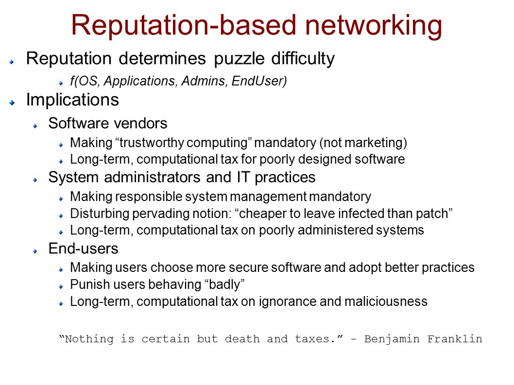 Reputation-based networking Reputation determines puzzle difficulty f(OS, Applications, Admins, EndUser) Implications Software vendors Making trustworthy computing mandatory (not marketing) Long-term, computational tax for poorly designed software System administrators and IT practices Making responsible system management mandatory Disturbing pervading notion: cheaper to leave infected than patch Long-term, computational tax on poorly administered systems End-users Making users choose more secure software and adopt better practices Punish users behaving badly Long-term, computational tax on ignorance and maliciousness Nothing is certain but death and taxes. - Benjamin Franklin