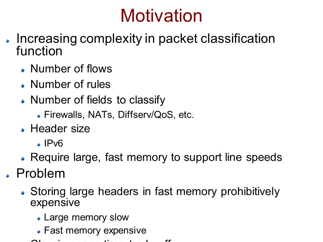 Motivation Increasing complexity in packet classification function Number of flows Number of rules Number of fields to classify Firewalls, NATs, Diffserv/QoS, etc.