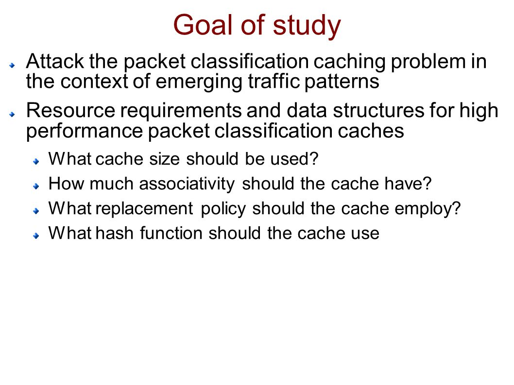 Goal of study Attack the packet classification caching problem in the context of emerging traffic patterns Resource requirements and data structures for high performance packet classification caches What cache size should be used.