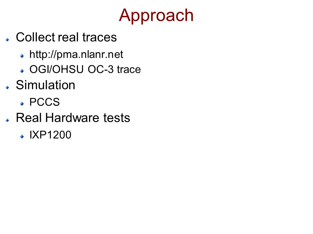 Approach Collect real traces http://pma.nlanr.net OGI/OHSU OC-3 trace Simulation PCCS Real Hardware tests IXP1200