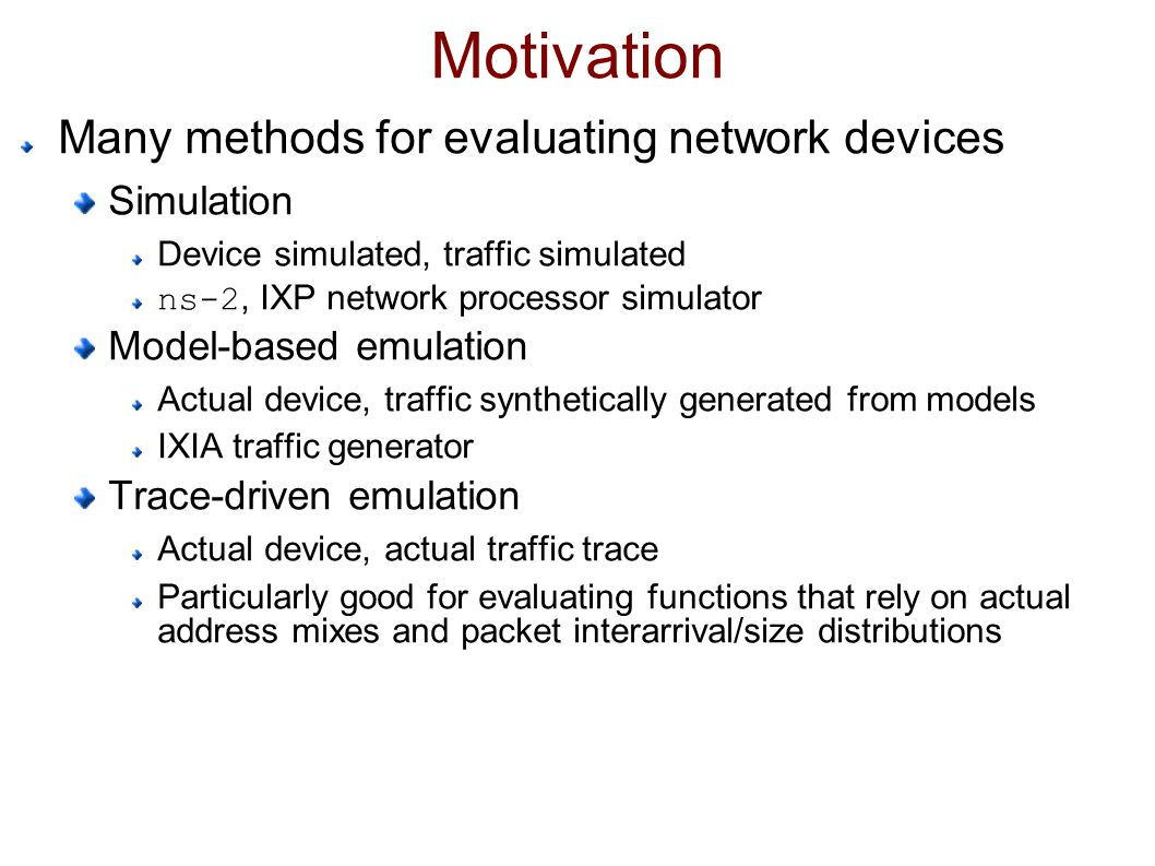 Motivation Many methods for evaluating network devices Simulation Device simulated, traffic simulated ns-2, IXP network processor simulator Model-based emulation Actual device, traffic synthetically generated from models IXIA traffic generator Trace-driven emulation Actual device, actual traffic trace Particularly good for evaluating functions that rely on actual address mixes and packet interarrival/size distributions