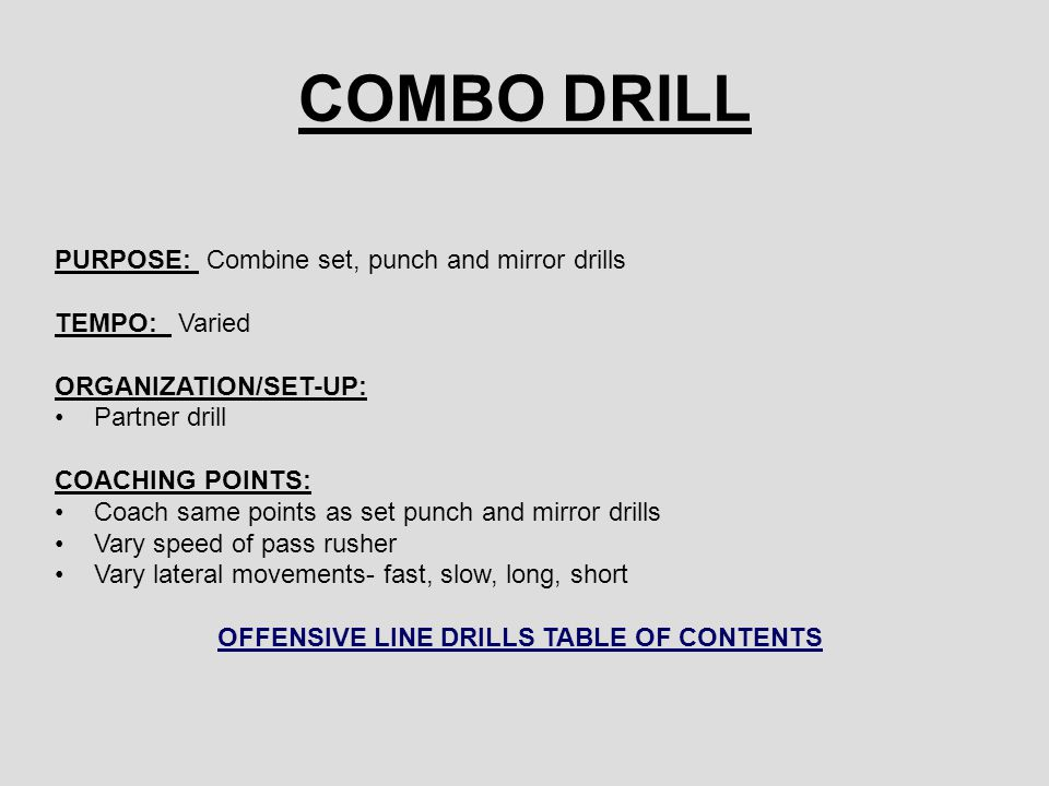 COMBO DRILL PURPOSE: Combine set, punch and mirror drills TEMPO: Varied ORGANIZATION/SET-UP: Partner drill COACHING POINTS: Coach same points as set punch and mirror drills Vary speed of pass rusher Vary lateral movements- fast, slow, long, short OFFENSIVE LINE DRILLS TABLE OF CONTENTS