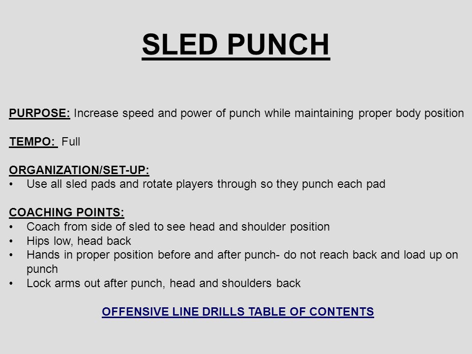 SLED PUNCH PURPOSE: Increase speed and power of punch while maintaining proper body position TEMPO: Full ORGANIZATION/SET-UP: Use all sled pads and rotate players through so they punch each pad COACHING POINTS: Coach from side of sled to see head and shoulder position Hips low, head back Hands in proper position before and after punch- do not reach back and load up on punch Lock arms out after punch, head and shoulders back OFFENSIVE LINE DRILLS TABLE OF CONTENTS