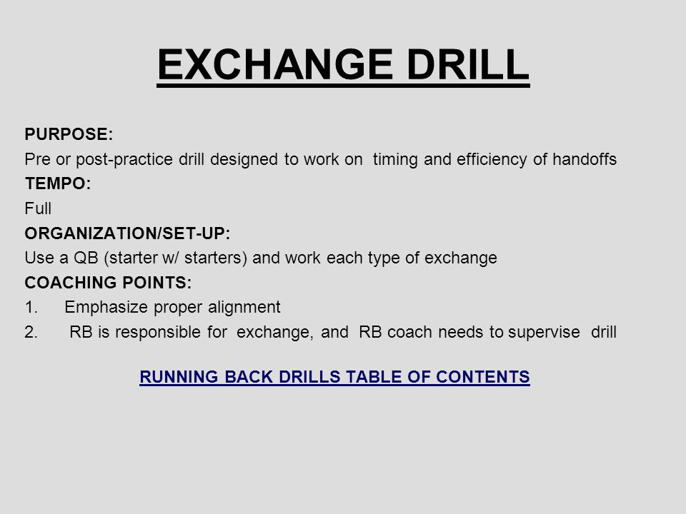EXCHANGE DRILL PURPOSE: Pre or post-practice drill designed to work on timing and efficiency of handoffs TEMPO: Full ORGANIZATION/SET-UP: Use a QB (st