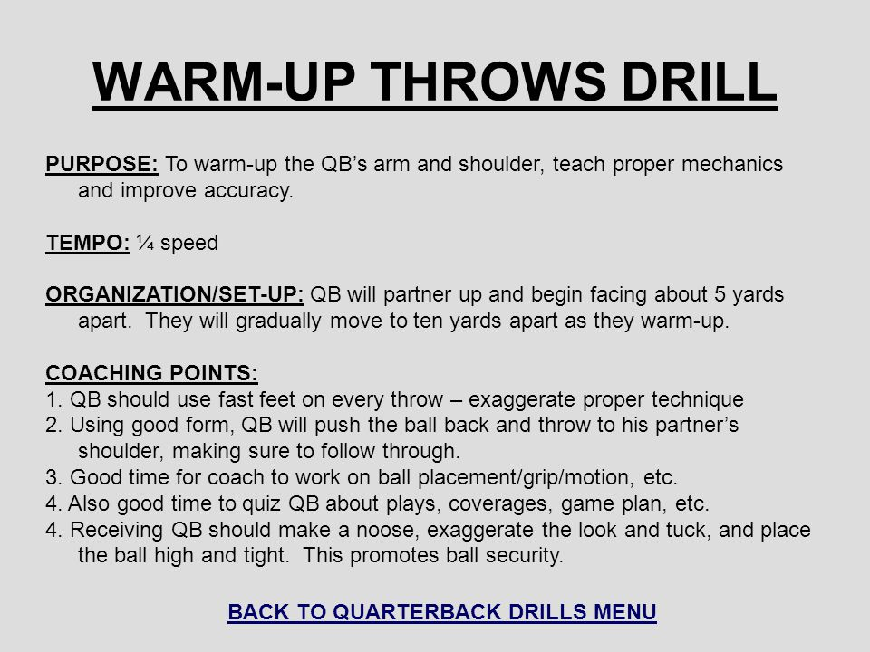 WARM-UP THROWS DRILL PURPOSE: To warm-up the QB's arm and shoulder, teach proper mechanics and improve accuracy. TEMPO: ¼ speed ORGANIZATION/SET-UP: Q