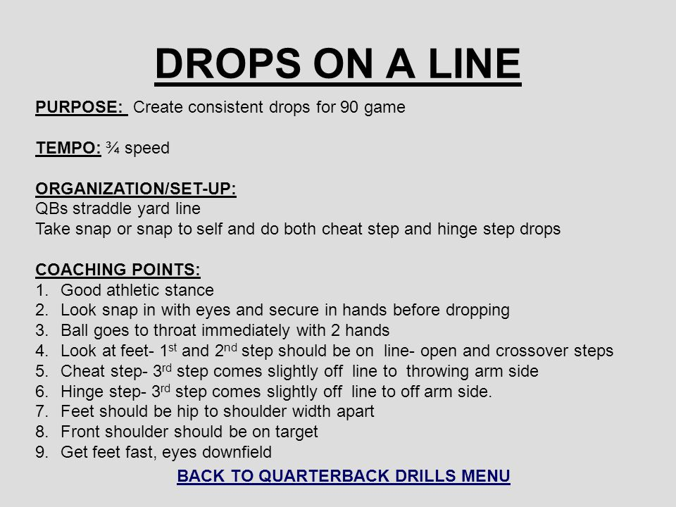 DROPS ON A LINE PURPOSE: Create consistent drops for 90 game TEMPO: ¾ speed ORGANIZATION/SET-UP: QBs straddle yard line Take snap or snap to self and