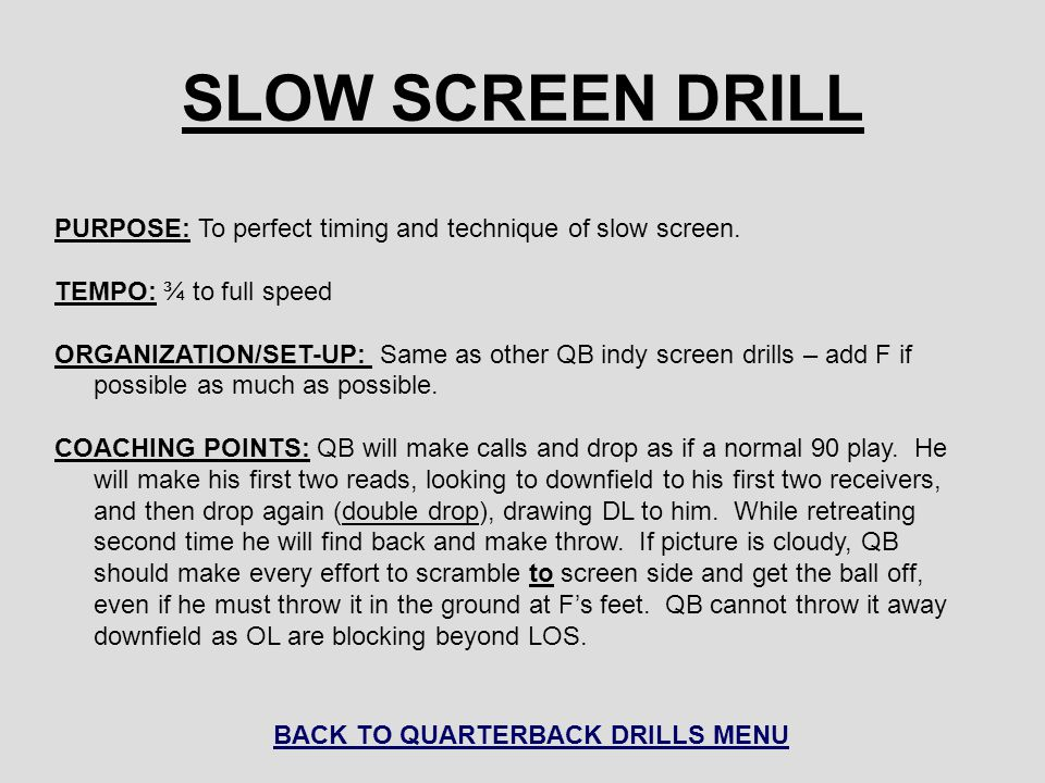 SLOW SCREEN DRILL PURPOSE: To perfect timing and technique of slow screen. TEMPO: ¾ to full speed ORGANIZATION/SET-UP: Same as other QB indy screen dr