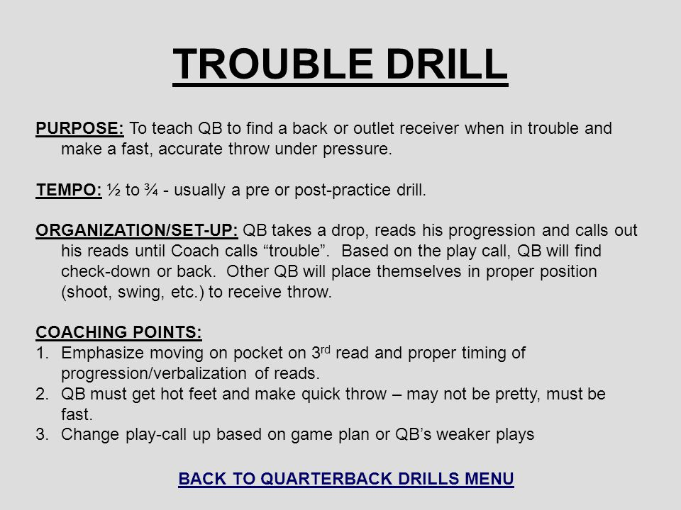 TROUBLE DRILL PURPOSE: To teach QB to find a back or outlet receiver when in trouble and make a fast, accurate throw under pressure. TEMPO: ½ to ¾ - u