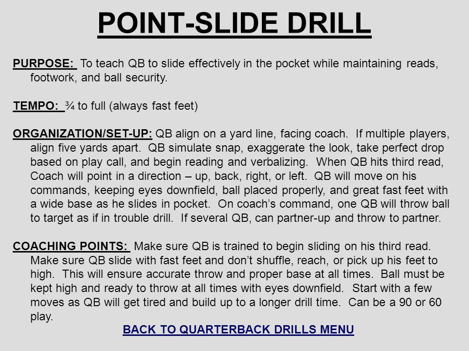 POINT-SLIDE DRILL PURPOSE: To teach QB to slide effectively in the pocket while maintaining reads, footwork, and ball security. TEMPO: ¾ to full (alwa