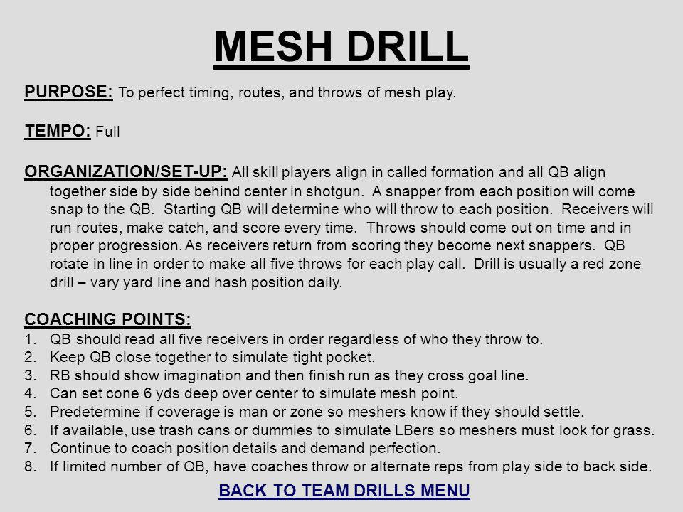 MESH DRILL PURPOSE: To perfect timing, routes, and throws of mesh play. TEMPO: Full ORGANIZATION/SET-UP: All skill players align in called formation a