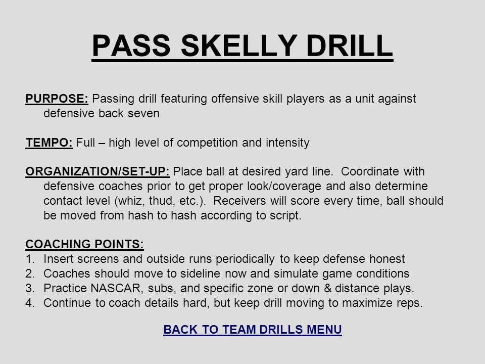 PASS SKELLY DRILL PURPOSE: Passing drill featuring offensive skill players as a unit against defensive back seven TEMPO: Full – high level of competit