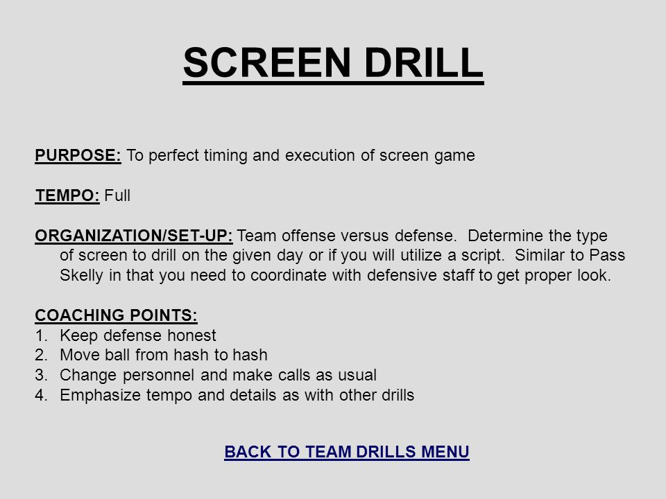 SCREEN DRILL PURPOSE: To perfect timing and execution of screen game TEMPO: Full ORGANIZATION/SET-UP: Team offense versus defense.