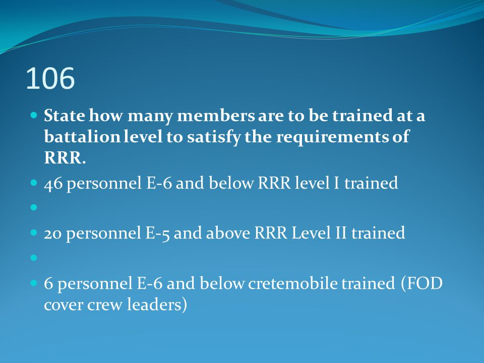 State how many members are to be trained at a battalion level to satisfy the requirements of RRR. 46 personnel E-6 and below RRR level I trained 20 pe