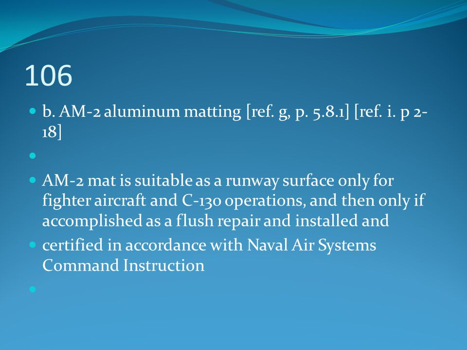 106 b. AM-2 aluminum matting [ref. g, p. 5.8.1] [ref. i. p 2- 18] AM-2 mat is suitable as a runway surface only for fighter aircraft and C-130 operati
