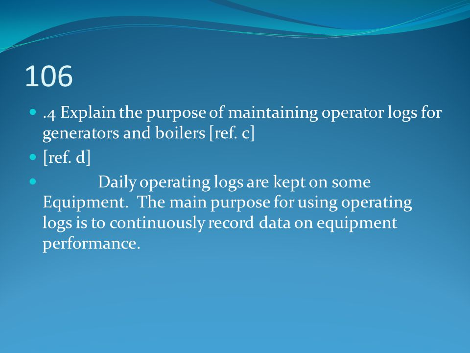 106.4 Explain the purpose of maintaining operator logs for generators and boilers [ref. c] [ref. d] Daily operating logs are kept on some Equipment. T