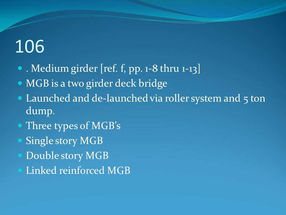106. Medium girder [ref. f, pp. 1-8 thru 1-13] MGB is a two girder deck bridge Launched and de-launched via roller system and 5 ton dump. Three types