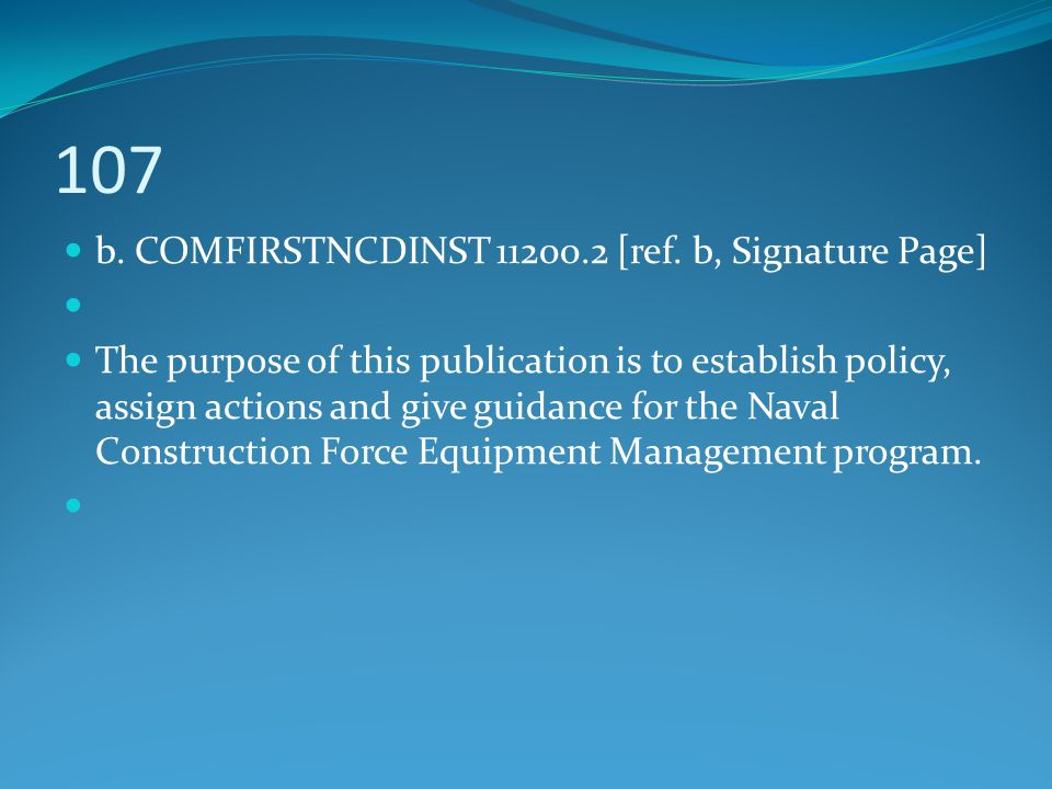 107 b. COMFIRSTNCDINST 11200.2 [ref. b, Signature Page] The purpose of this publication is to establish policy, assign actions and give guidance for t