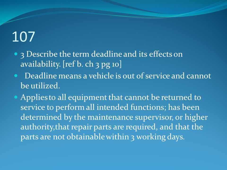 107 3 Describe the term deadline and its effects on availability. [ref b. ch 3 pg 10] Deadline means a vehicle is out of service and cannot be utilize