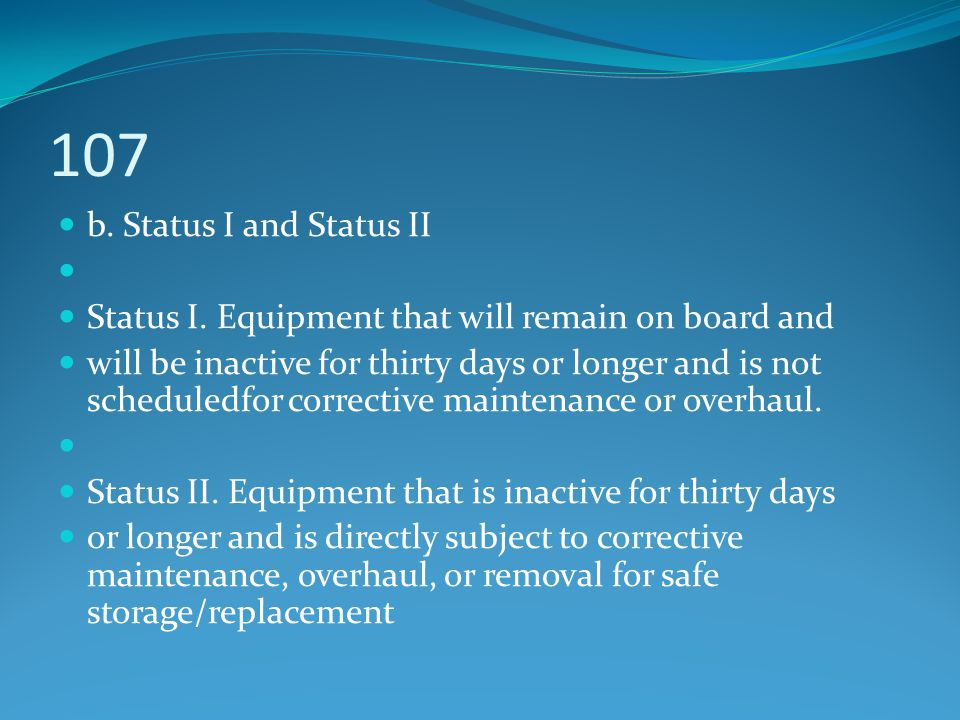 107 b. Status I and Status II Status I. Equipment that will remain on board and will be inactive for thirty days or longer and is not scheduledfor cor